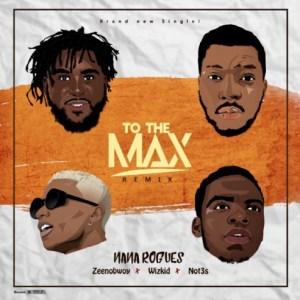 Nana Rogues - To The Max (Remix) Ft. Wizkid, Zeenobwoy & Not3s